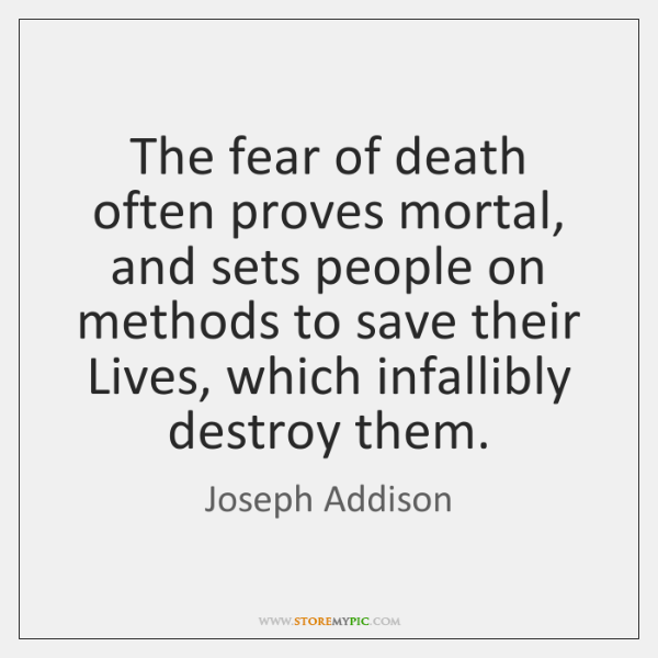 The fear of death often proves mortal, and sets people on methods ...