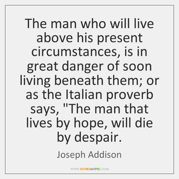 The man who will live above his present circumstances, is in great ...