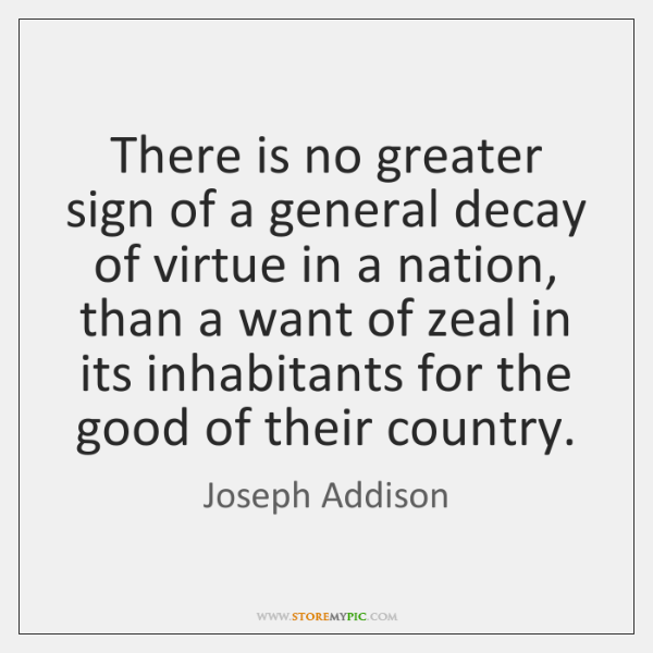 There is no greater sign of a general decay of virtue in ...
