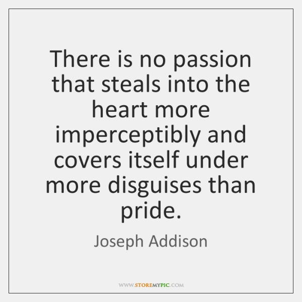 There is no passion that steals into the heart more imperceptibly and ...