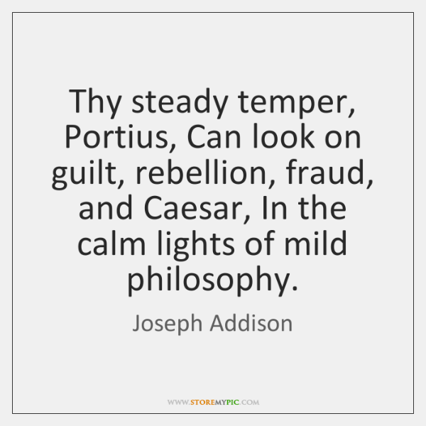 Thy steady temper, Portius, Can look on guilt, rebellion, fraud, and Caesar, ...