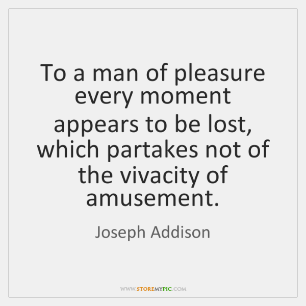 To a man of pleasure every moment appears to be lost, which ...