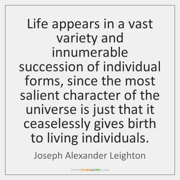 Life appears in a vast variety and innumerable succession of individual forms, ...