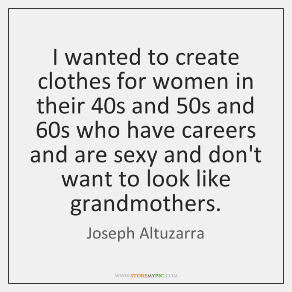 I wanted to create clothes for women in their 40s and 50s ...