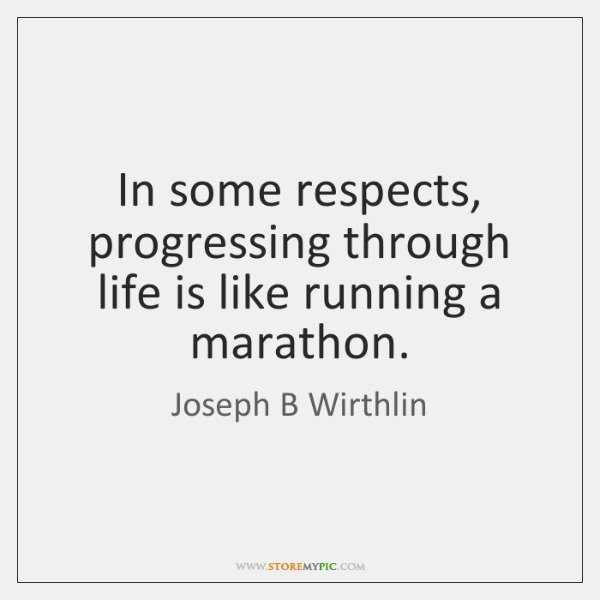In some respects, progressing through life is like running a marathon.