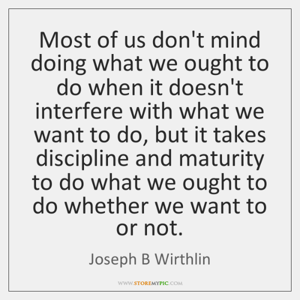Most of us don't mind doing what we ought to do when ...