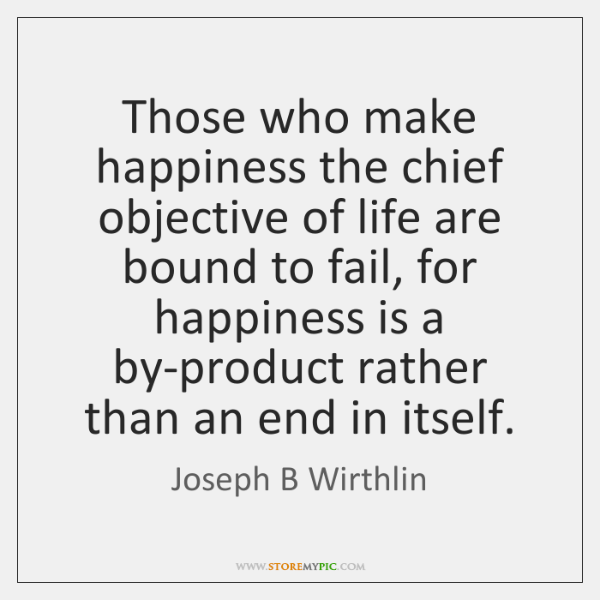Those who make happiness the chief objective of life are bound to ...