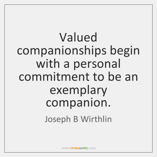 Valued companionships begin with a personal commitment to be an exemplary companion.