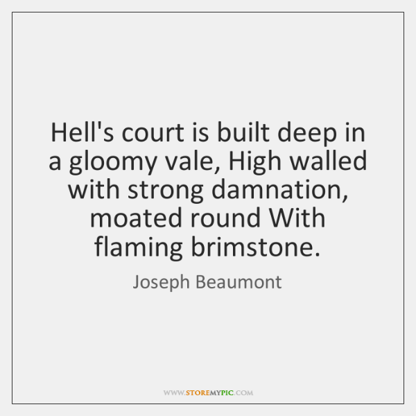 Hell's court is built deep in a gloomy vale, High walled with ...