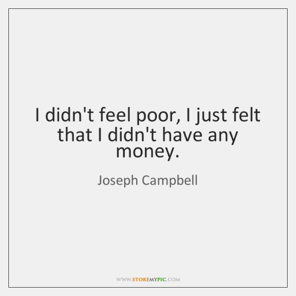 I didn't feel poor, I just felt that I didn't have any ...
