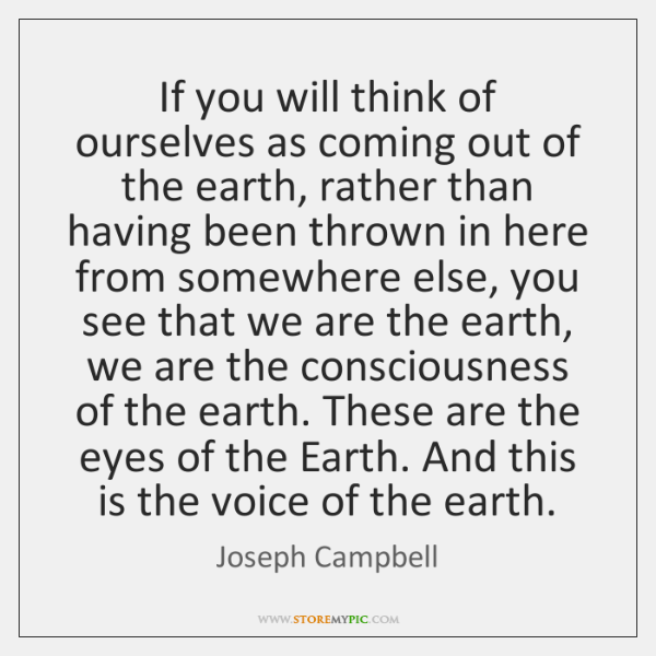 If you will think of ourselves as coming out of the earth, ...