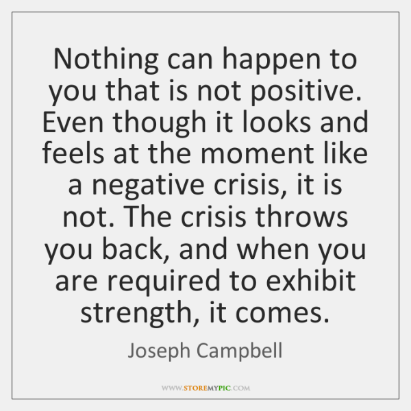 Nothing can happen to you that is not positive. Even though it ...