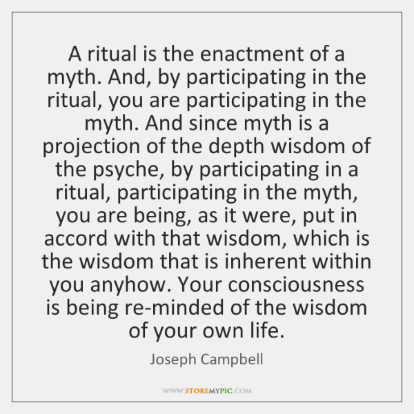 A ritual is the enactment of a myth. And, by participating in ...