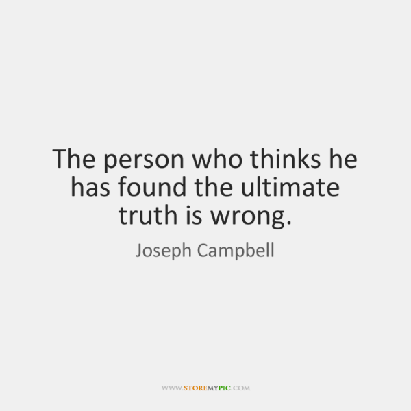 The person who thinks he has found the ultimate truth is wrong.