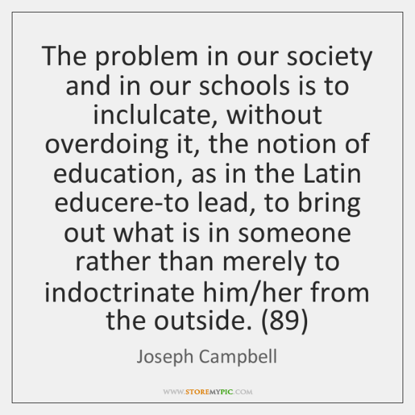 The problem in our society and in our schools is to inclulcate, ...