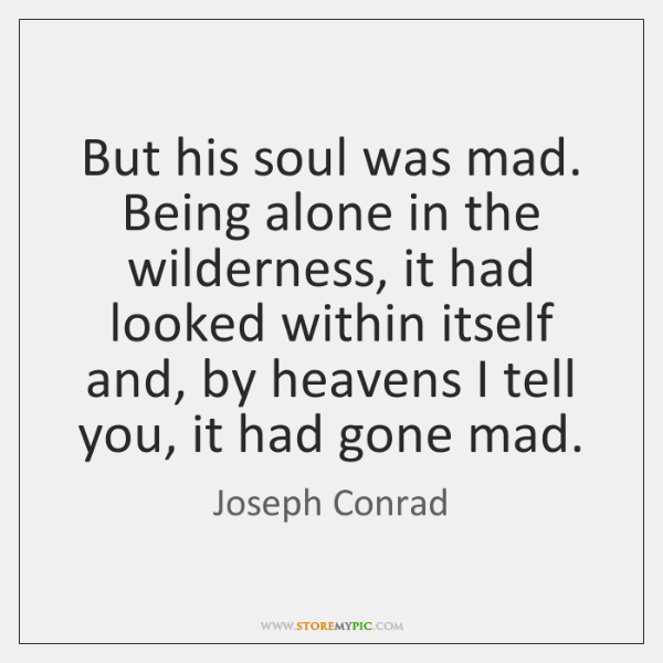 But his soul was mad. Being alone in the wilderness, it had ...