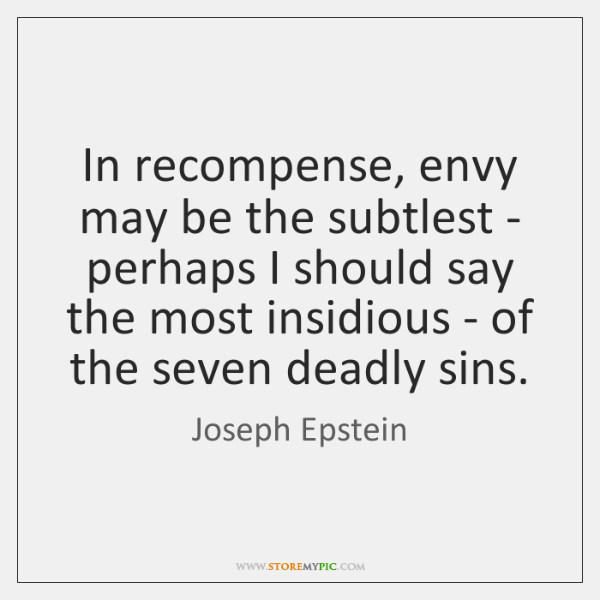 In recompense, envy may be the subtlest - perhaps I should say ...