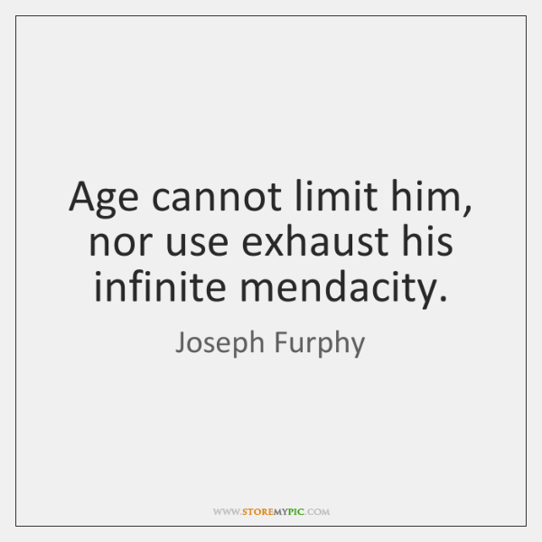 Age cannot limit him, nor use exhaust his infinite mendacity.