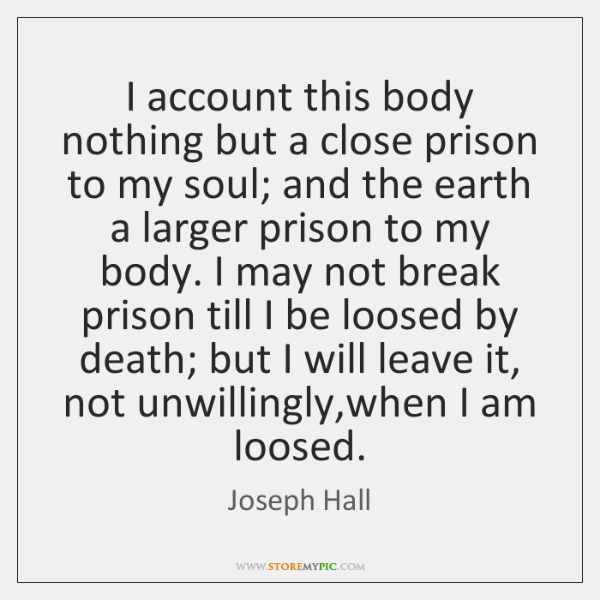 I account this body nothing but a close prison to my soul; ...