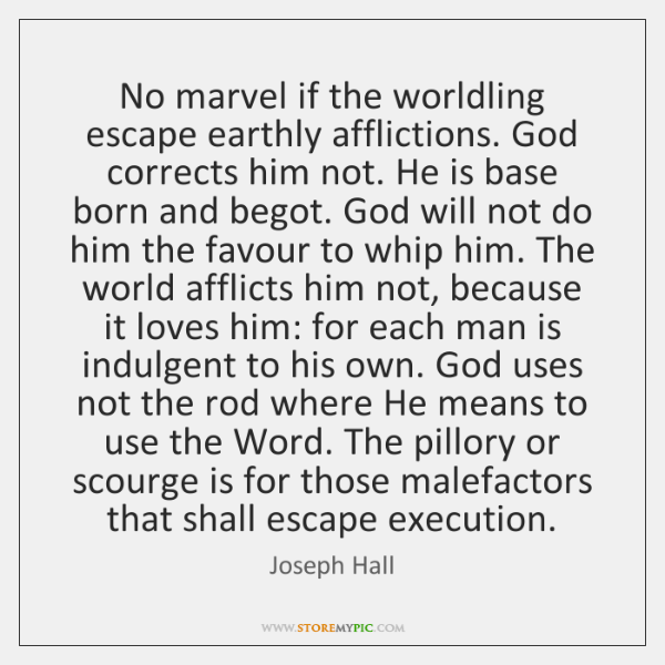 No marvel if the worldling escape earthly afflictions. God corrects him not. ...