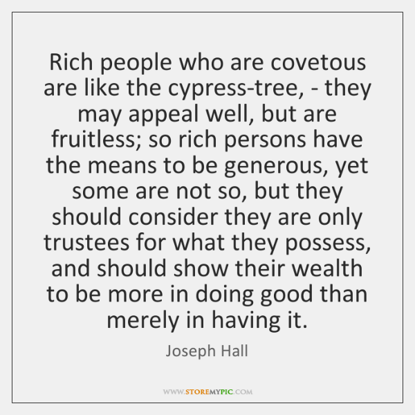 Rich people who are covetous are like the cypress-tree, - they may ...