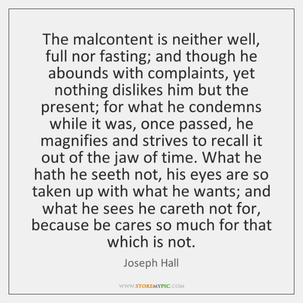 The malcontent is neither well, full nor fasting; and though he abounds ...