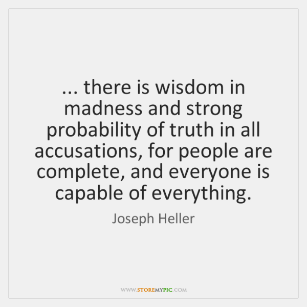 ... there is wisdom in madness and strong probability of truth in all ...
