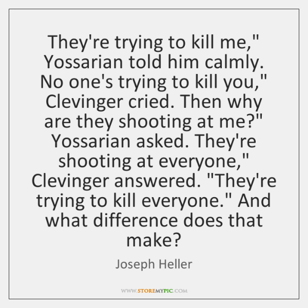 "They're trying to kill me,"" Yossarian told him calmly. No one's trying ..."