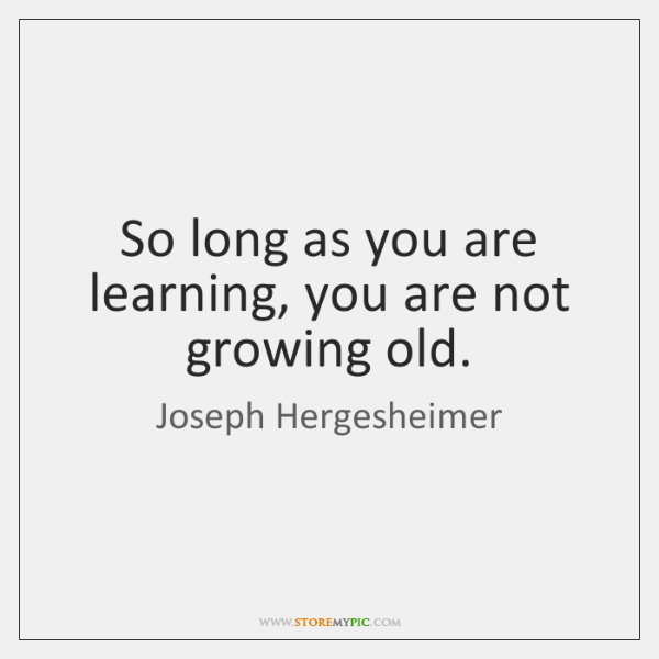 So long as you are learning, you are not growing old.