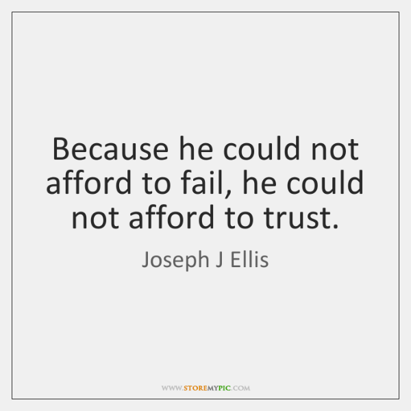 Because he could not afford to fail, he could not afford to ...