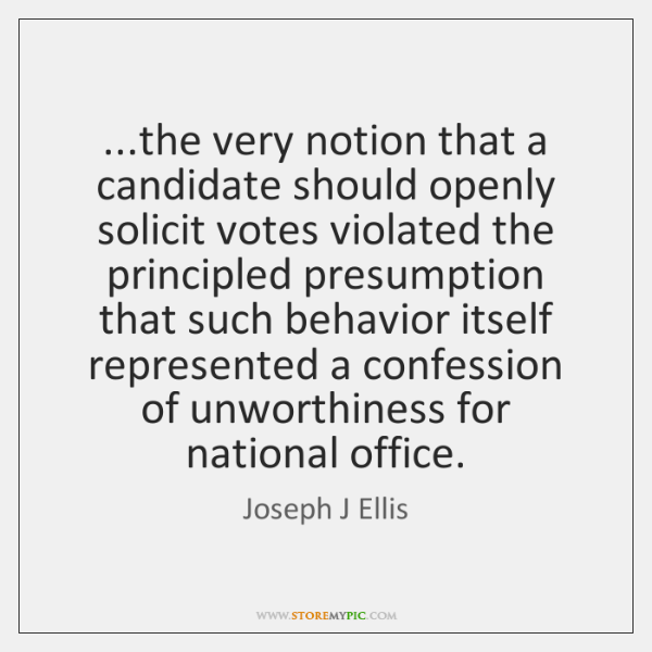 ...the very notion that a candidate should openly solicit votes violated the ...