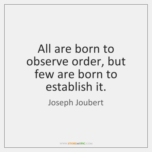 All are born to observe order, but few are born to establish ...