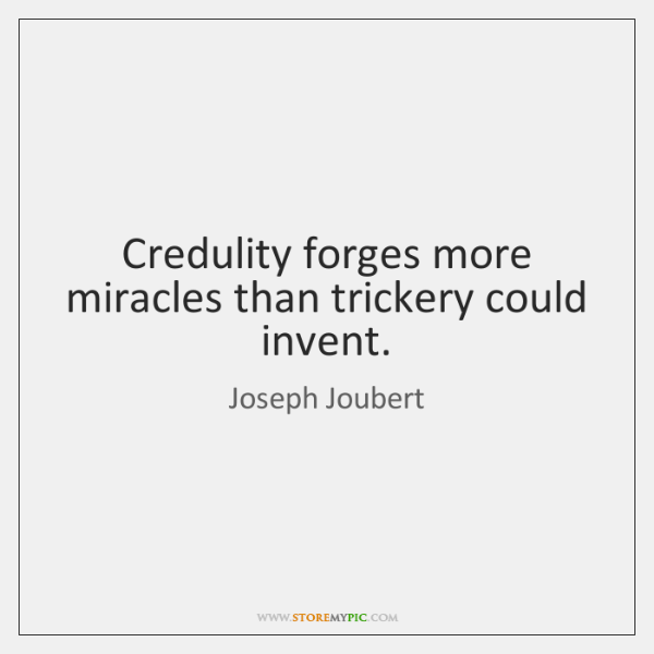 Credulity forges more miracles than trickery could invent.