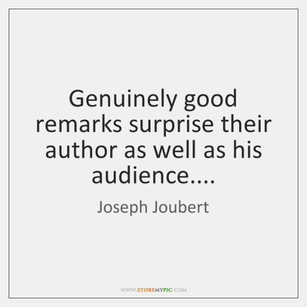 Genuinely good remarks surprise their author as well as his audience....