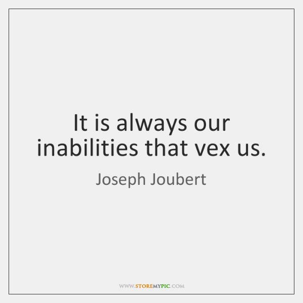 It is always our inabilities that vex us.