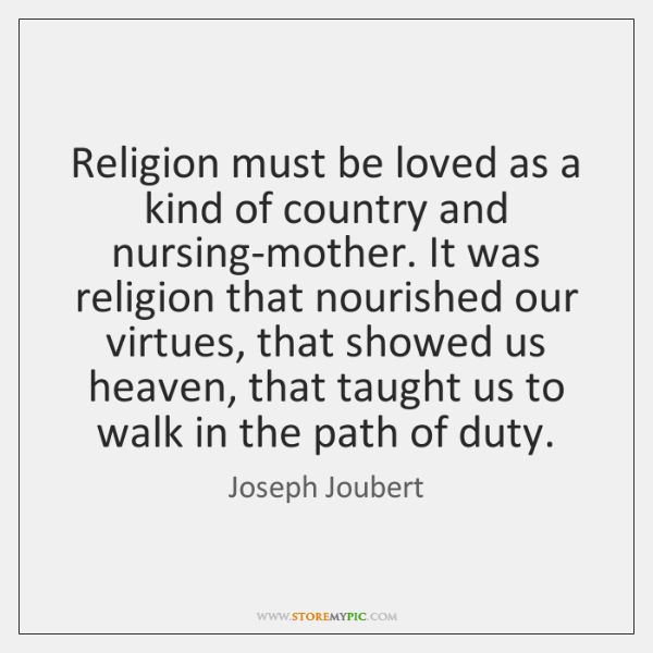 Religion must be loved as a kind of country and nursing-mother. It ...