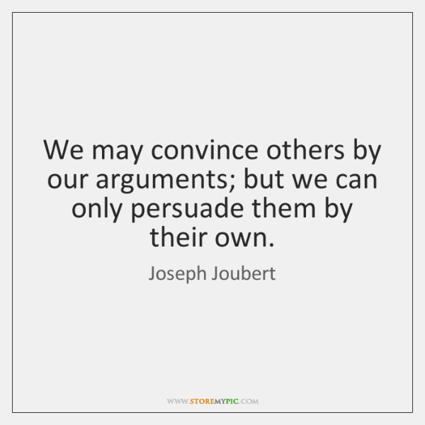 We may convince others by our arguments; but we can only persuade ...