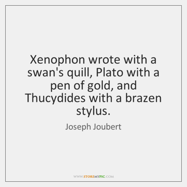 Xenophon wrote with a swan's quill, Plato with a pen of gold, ...