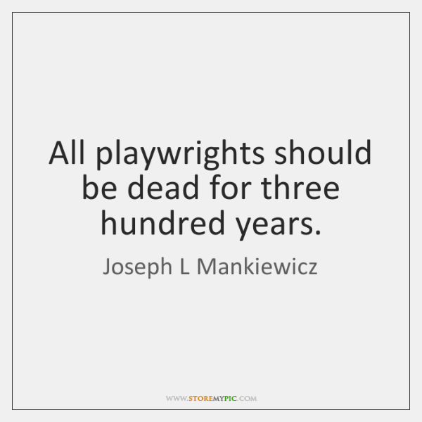All playwrights should be dead for three hundred years.