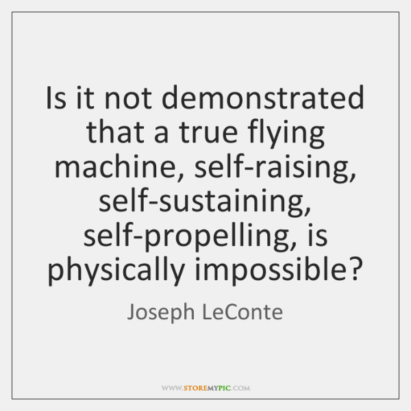 Is it not demonstrated that a true flying machine, self-raising, self-sustaining, self-propelling, .