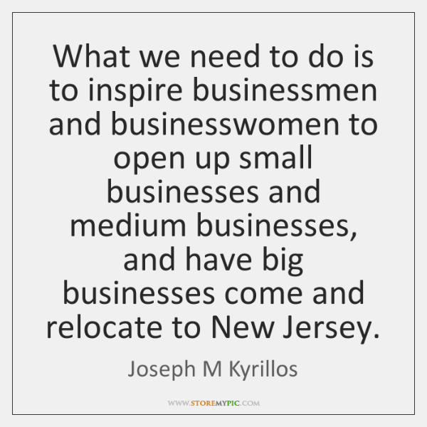 What we need to do is to inspire businessmen and businesswomen to ...
