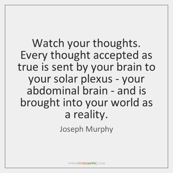 Watch your thoughts. Every thought accepted as true is sent by your ...