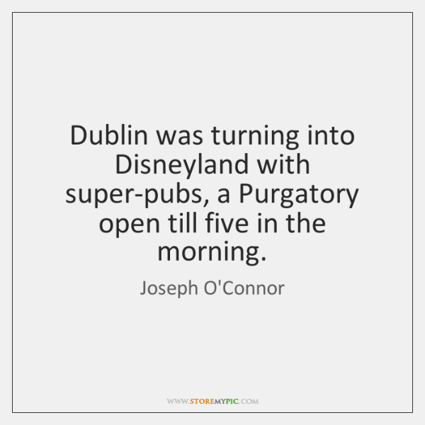 Dublin was turning into Disneyland with super-pubs, a Purgatory open till five ...