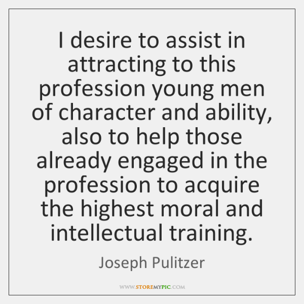 I desire to assist in attracting to this profession young men of ...