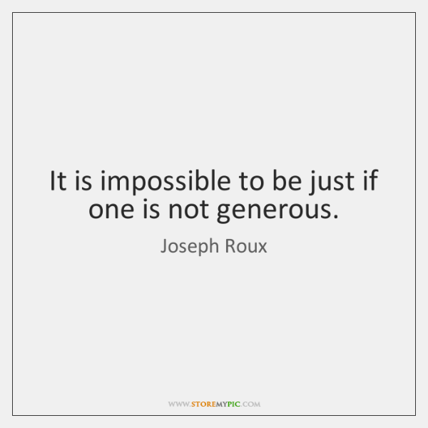 It is impossible to be just if one is not generous.