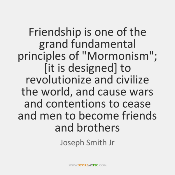 "Friendship is one of the grand fundamental principles of ""Mormonism""; [it is ..."