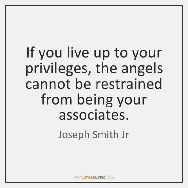 If you live up to your privileges, the angels cannot be restrained ...