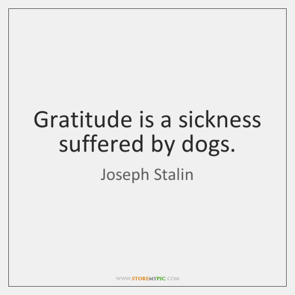 Gratitude is a sickness suffered by dogs.
