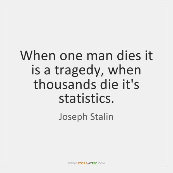 When one man dies it is a tragedy, when thousands die it's ...