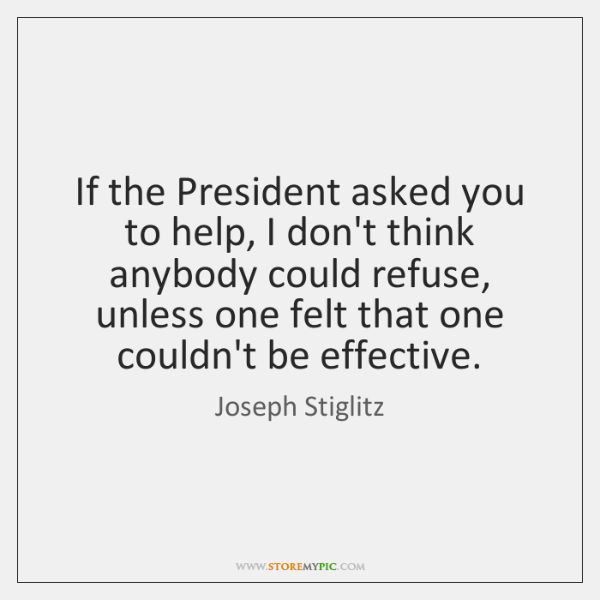 If the President asked you to help, I don't think anybody could ...